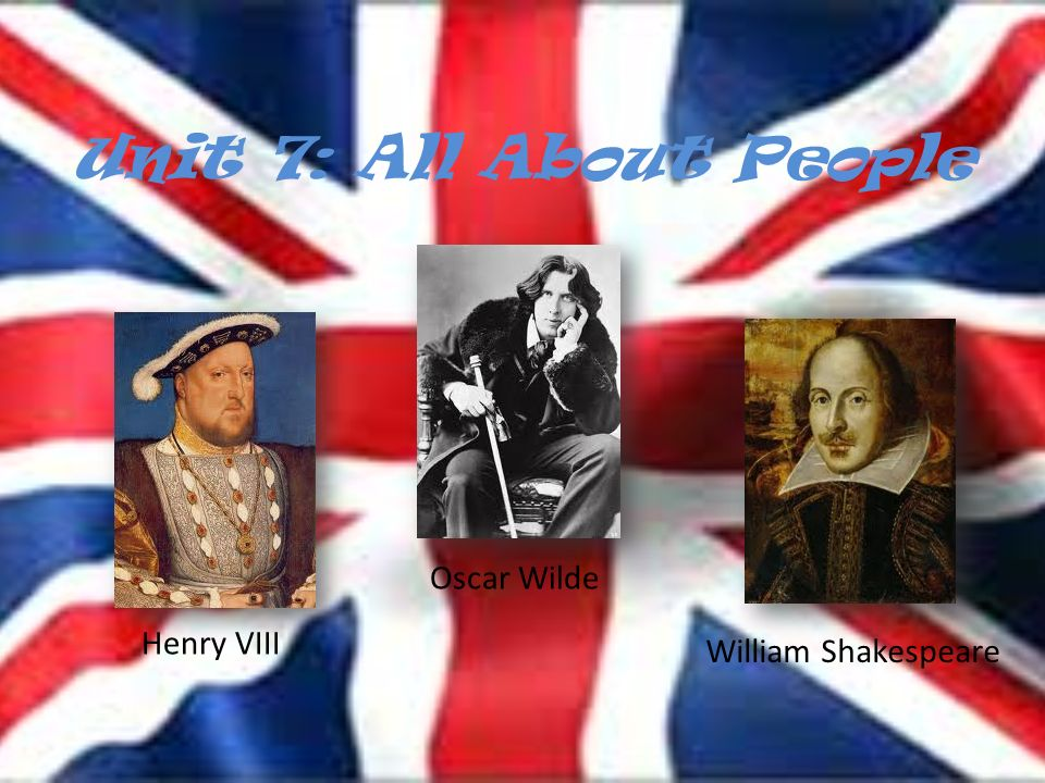 Unit 7: All About People Henry VIII Oscar Wilde William Shakespeare