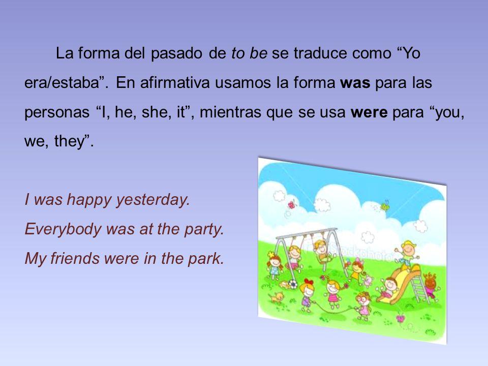 La forma del pasado de to be se traduce como Yo era/estaba. En afirmativa usamos la forma was para las personas I, he, she, it, mientras que se usa we