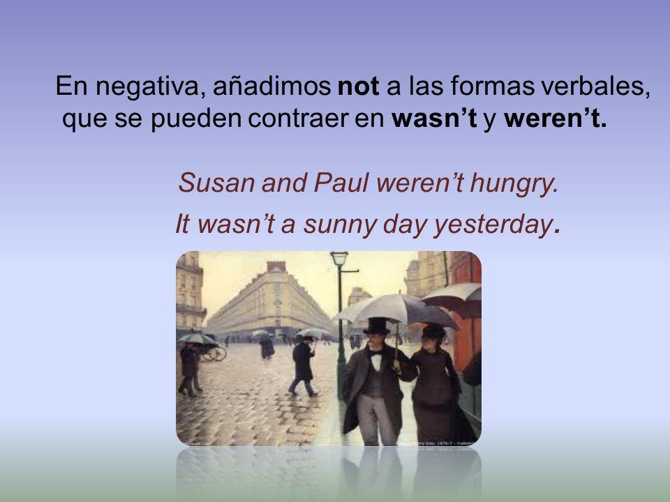 En negativa, añadimos not a las formas verbales, que se pueden contraer en wasnt y werent. Susan and Paul werent hungry. It wasnt a sunny day yesterda