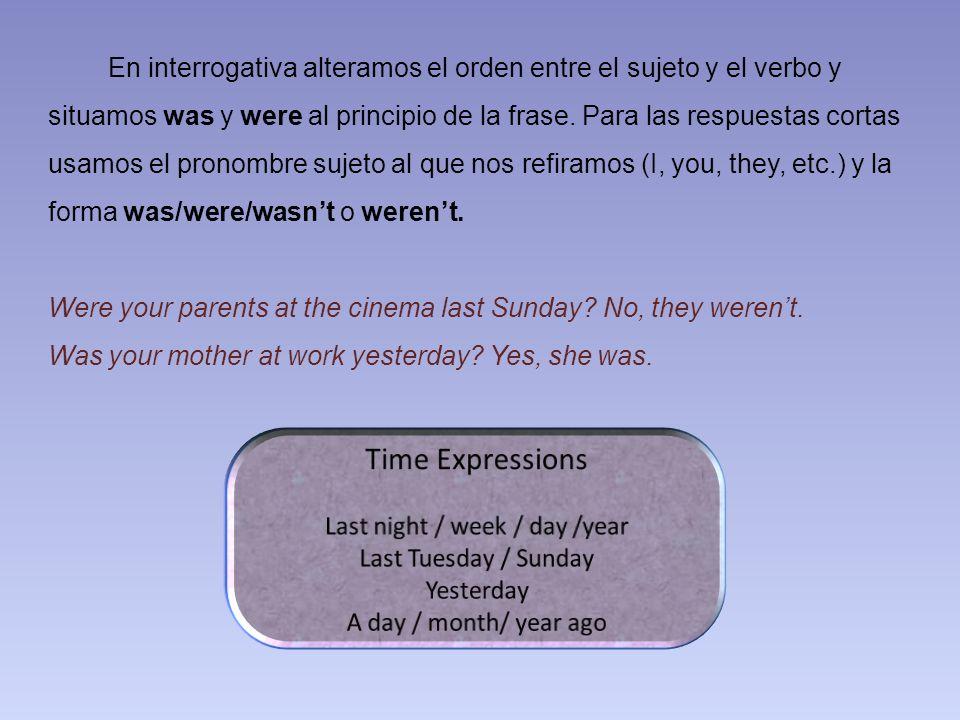 En interrogativa alteramos el orden entre el sujeto y el verbo y situamos was y were al principio de la frase. Para las respuestas cortas usamos el pr