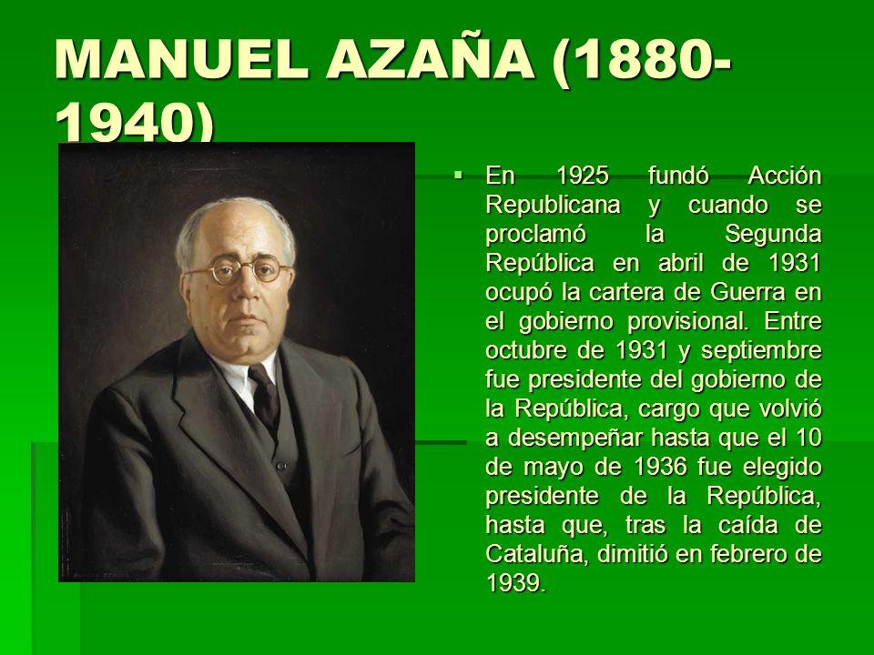 MANUEL AZAÑA (1880- 1940) En 1925 fundó Acción Republicana y cuando se proclamó la Segunda República en abril de 1931 ocupó la cartera de Guerra en el