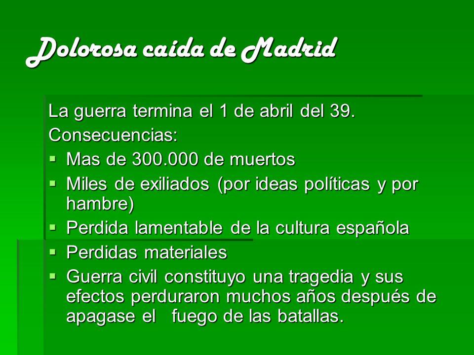 Dolorosa caída de Madrid La guerra termina el 1 de abril del 39. Consecuencias: Mas de 300.000 de muertos Mas de 300.000 de muertos Miles de exiliados