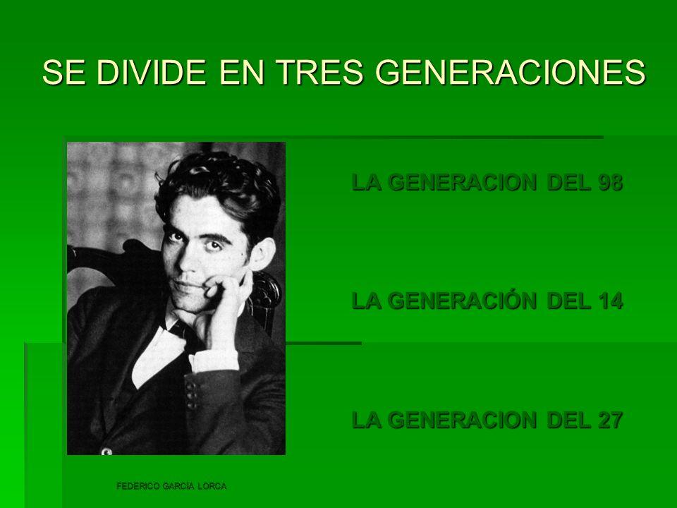 SE DIVIDE EN TRES GENERACIONES LA GENERACION DEL 98 LA GENERACIÓN DEL 14 LA GENERACION DEL 27 FEDERICO GARCÍA LORCA