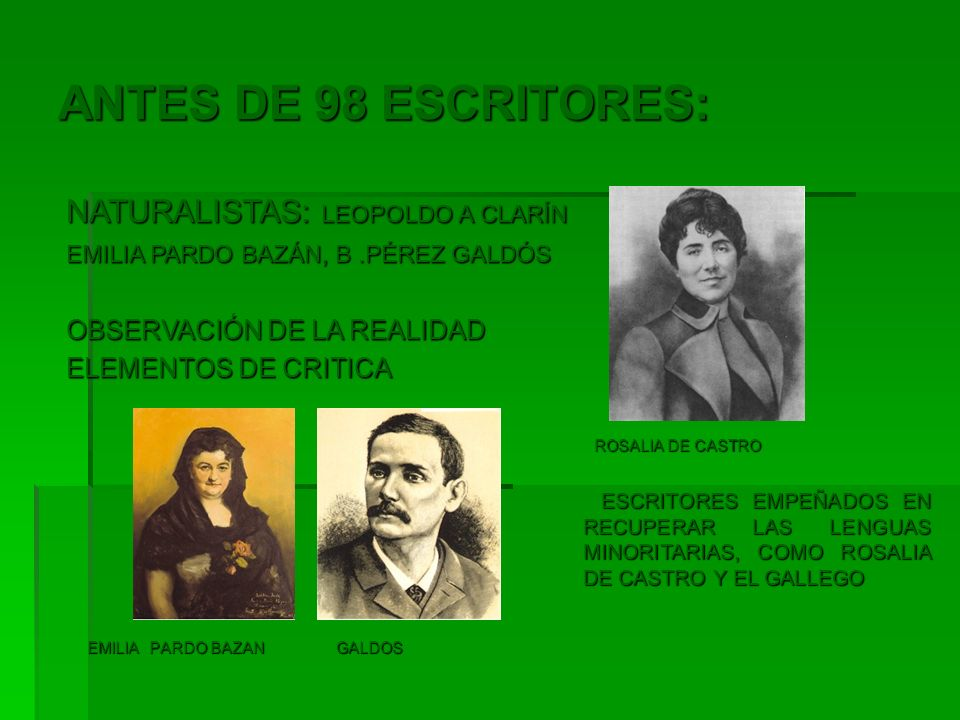 ANTES DE 98 ESCRITORES: EMILIA PARDO BAZAN GALDOS EMILIA PARDO BAZAN GALDOS NATURALISTAS: LEOPOLDO A CLARÍN NATURALISTAS: LEOPOLDO A CLARÍN EMILIA PAR