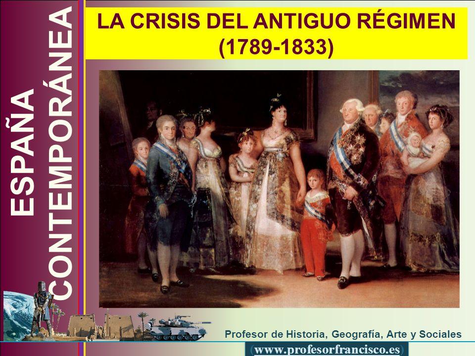 (www.profesorfrancisco.es) LA CRISIS DEL ANTIGUO RÉGIMEN (1789-1833) ESPAÑA CONTEMPORÁNEA Profesor de Historia, Geografía, Arte y Sociales (www.profes