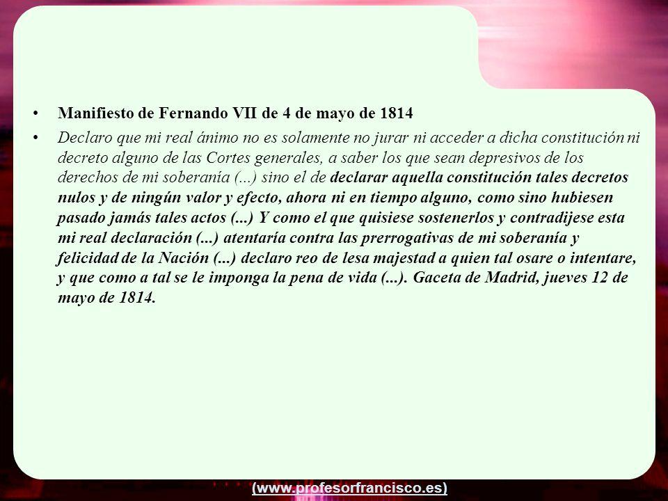 (www.profesorfrancisco.es) Manifiesto de Fernando VII de 4 de mayo de 1814 Declaro que mi real ánimo no es solamente no jurar ni acceder a dicha const