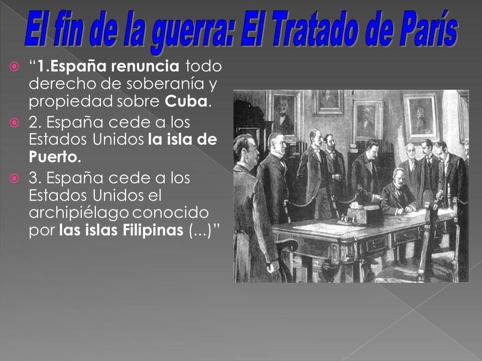 1.España renuncia todo derecho de soberanía y propiedad sobre Cuba. 2. España cede a los Estados Unidos la isla de Puerto. 3. España cede a los Estado