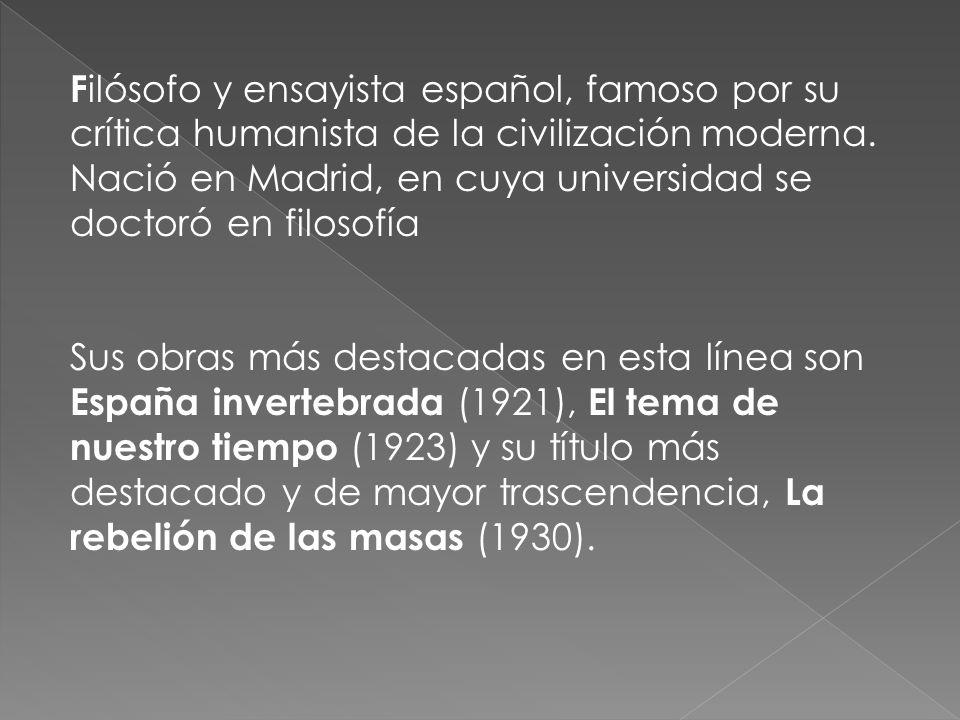 F ilósofo y ensayista español, famoso por su crítica humanista de la civilización moderna. Nació en Madrid, en cuya universidad se doctoró en filosofí
