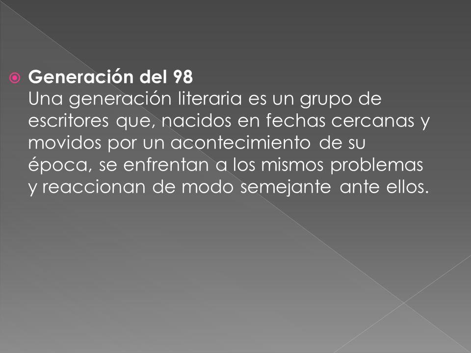 Generación del 98 Una generación literaria es un grupo de escritores que, nacidos en fechas cercanas y movidos por un acontecimiento de su época, se e