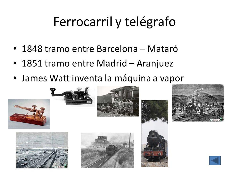 Ferrocarril y telégrafo 1848 tramo entre Barcelona – Mataró 1851 tramo entre Madrid – Aranjuez James Watt inventa la máquina a vapor
