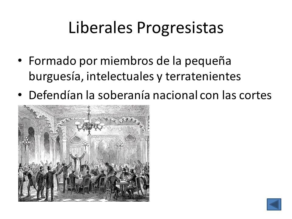 Liberales Progresistas Formado por miembros de la pequeña burguesía, intelectuales y terratenientes Defendían la soberanía nacional con las cortes