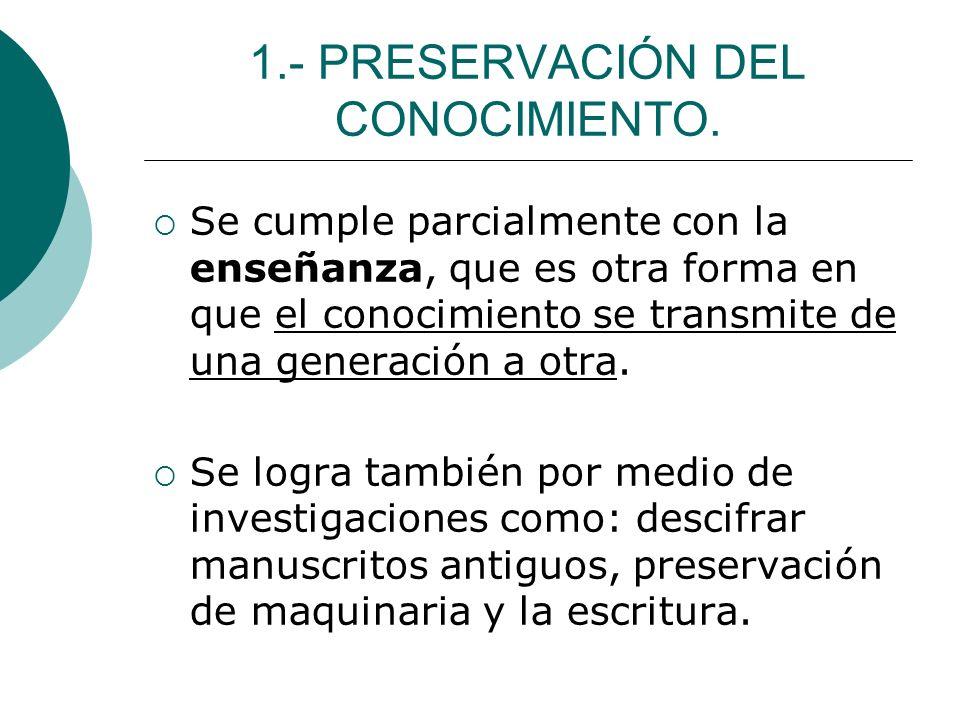 1.- PRESERVACIÓN DEL CONOCIMIENTO. Se cumple parcialmente con la enseñanza, que es otra forma en que el conocimiento se transmite de una generación a
