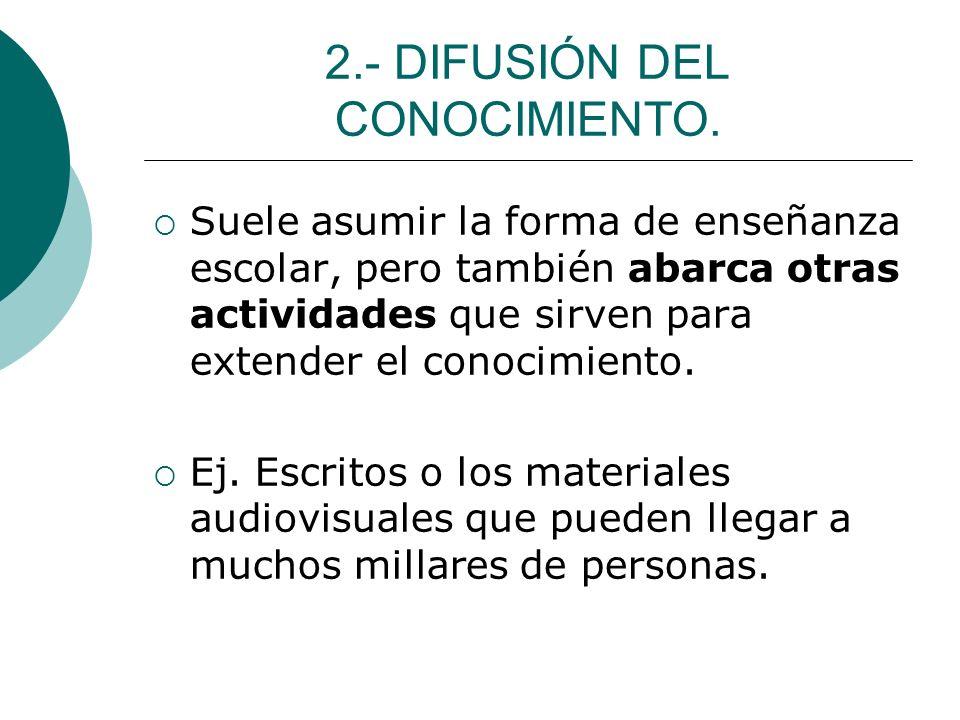 2.- DIFUSIÓN DEL CONOCIMIENTO. Suele asumir la forma de enseñanza escolar, pero también abarca otras actividades que sirven para extender el conocimie