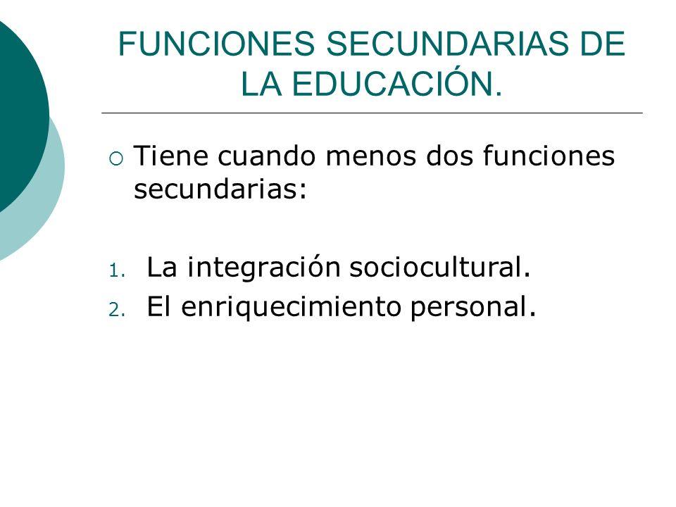 FUNCIONES SECUNDARIAS DE LA EDUCACIÓN. Tiene cuando menos dos funciones secundarias: 1. La integración sociocultural. 2. El enriquecimiento personal.
