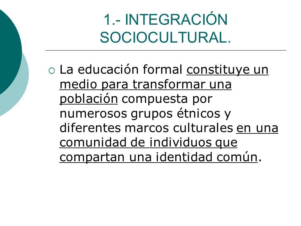 1.- INTEGRACIÓN SOCIOCULTURAL. La educación formal constituye un medio para transformar una población compuesta por numerosos grupos étnicos y diferen