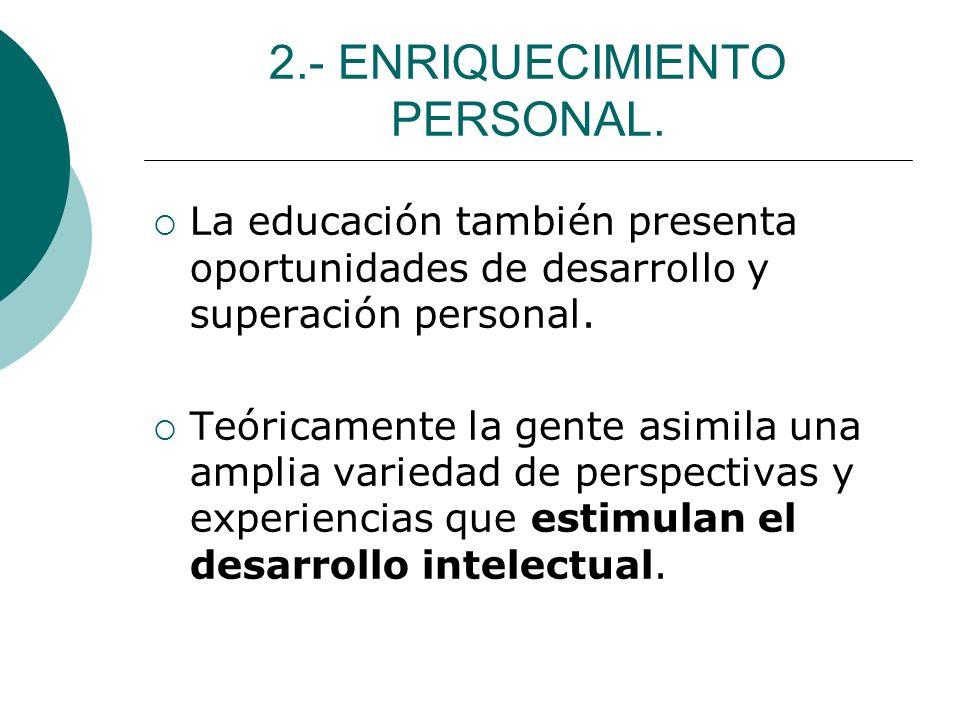 2.- ENRIQUECIMIENTO PERSONAL. La educación también presenta oportunidades de desarrollo y superación personal. Teóricamente la gente asimila una ampli