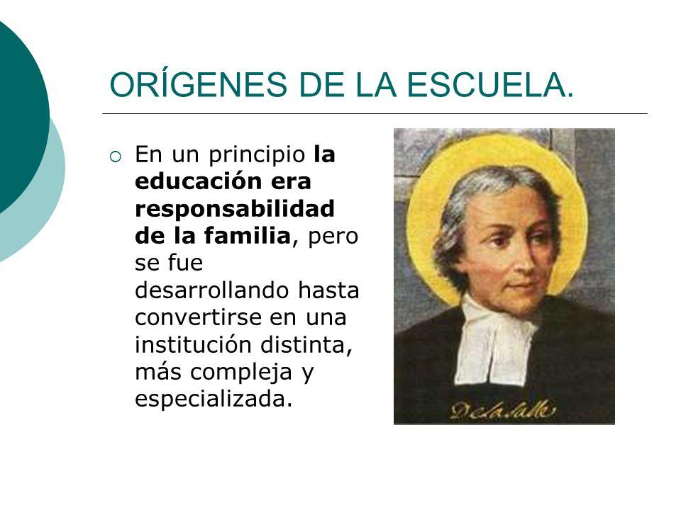 ORÍGENES DE LA ESCUELA. En un principio la educación era responsabilidad de la familia, pero se fue desarrollando hasta convertirse en una institución