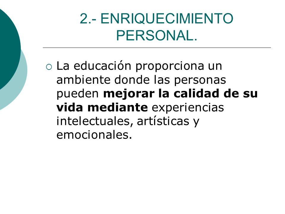 2.- ENRIQUECIMIENTO PERSONAL. La educación proporciona un ambiente donde las personas pueden mejorar la calidad de su vida mediante experiencias intel