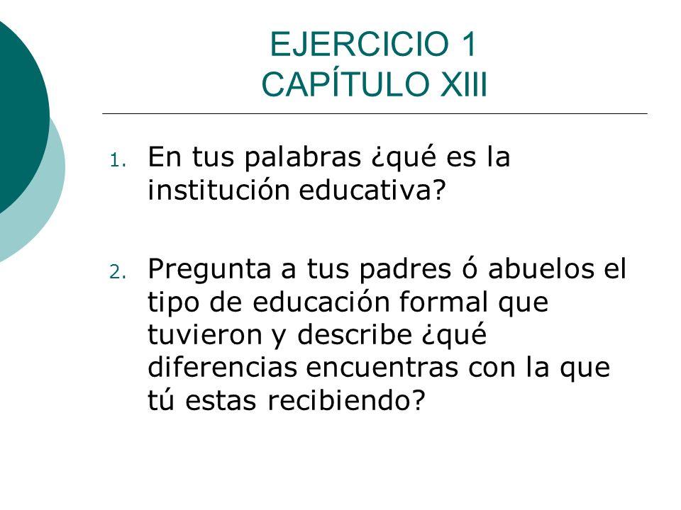 EJERCICIO 1 CAPÍTULO XIII 1. En tus palabras ¿qué es la institución educativa? 2. Pregunta a tus padres ó abuelos el tipo de educación formal que tuvi