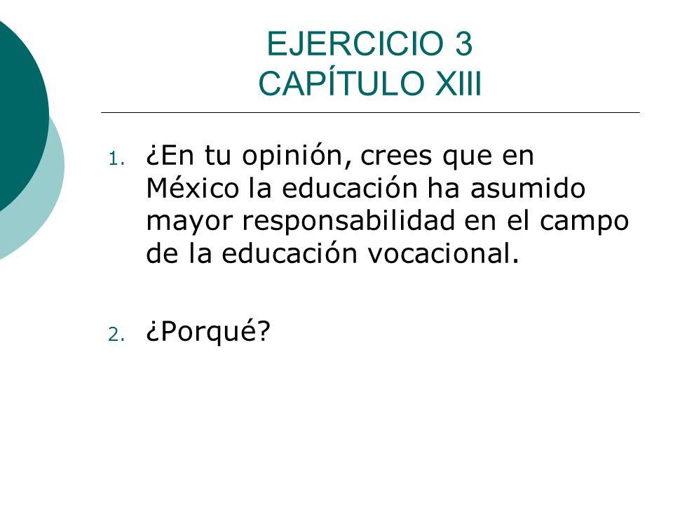 EJERCICIO 3 CAPÍTULO XIII 1. ¿En tu opinión, crees que en México la educación ha asumido mayor responsabilidad en el campo de la educación vocacional.