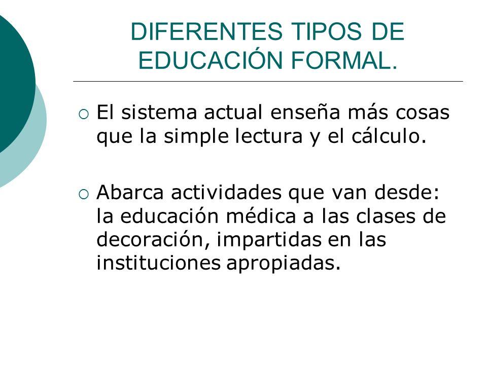 DIFERENTES TIPOS DE EDUCACIÓN FORMAL. El sistema actual enseña más cosas que la simple lectura y el cálculo. Abarca actividades que van desde: la educ