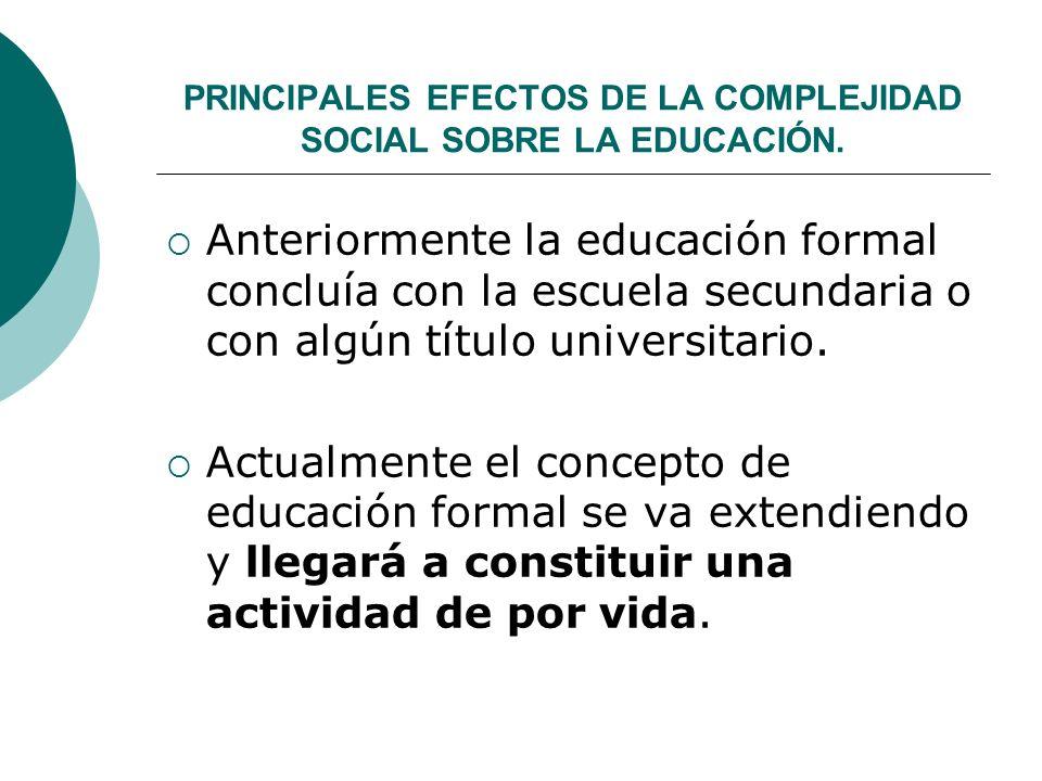PRINCIPALES EFECTOS DE LA COMPLEJIDAD SOCIAL SOBRE LA EDUCACIÓN. Anteriormente la educación formal concluía con la escuela secundaria o con algún títu