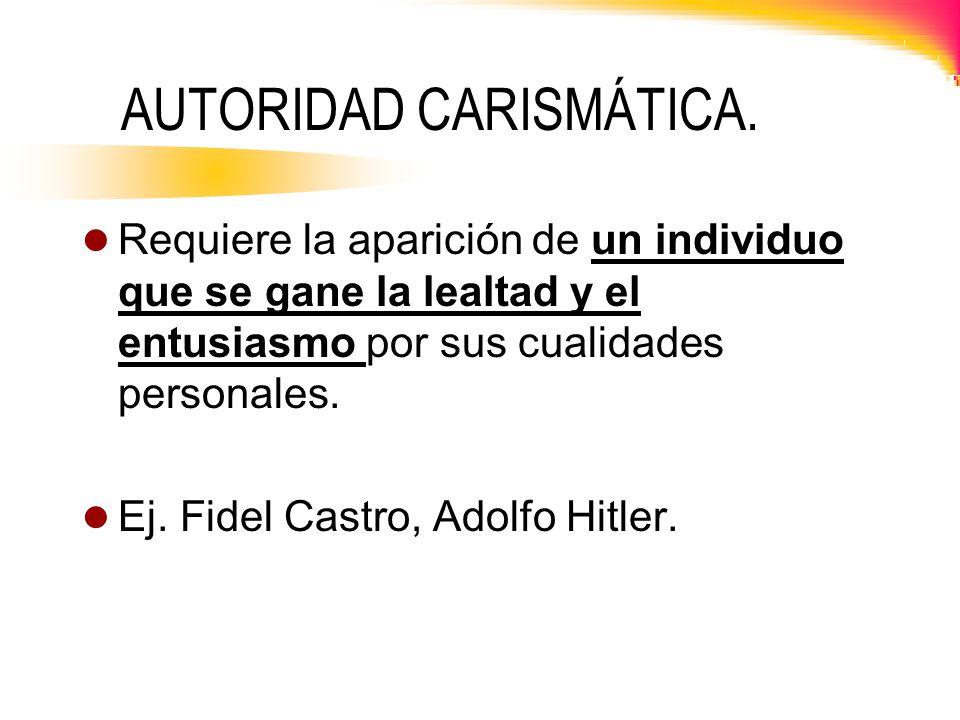 AUTORIDAD CARISMÁTICA. Requiere la aparición de un individuo que se gane la lealtad y el entusiasmo por sus cualidades personales. Ej. Fidel Castro, A