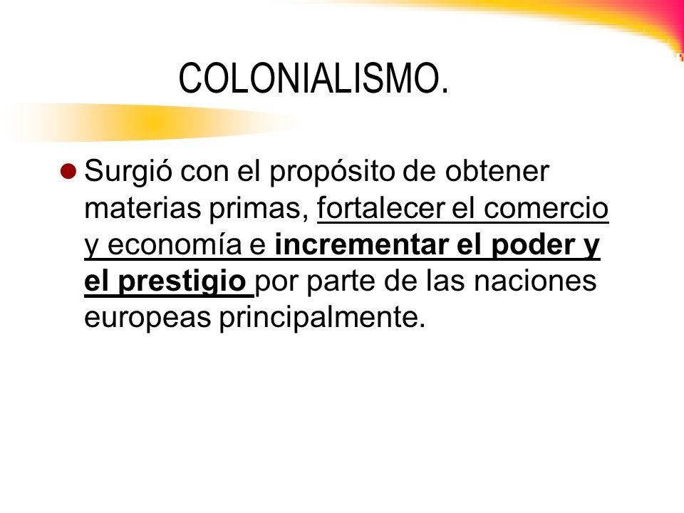 COLONIALISMO. Surgió con el propósito de obtener materias primas, fortalecer el comercio y economía e incrementar el poder y el prestigio por parte de