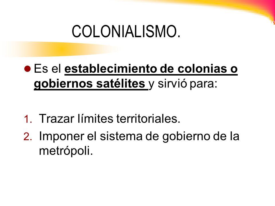 COLONIALISMO. Es el establecimiento de colonias o gobiernos satélites y sirvió para: 1. Trazar límites territoriales. 2. Imponer el sistema de gobiern