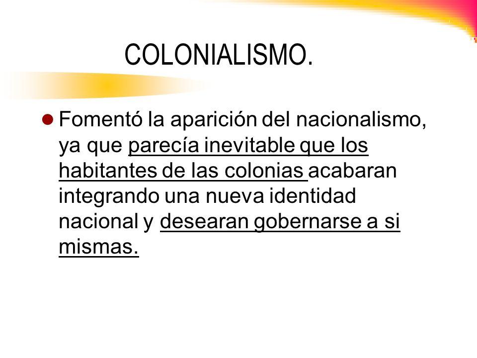 COLONIALISMO. Fomentó la aparición del nacionalismo, ya que parecía inevitable que los habitantes de las colonias acabaran integrando una nueva identi