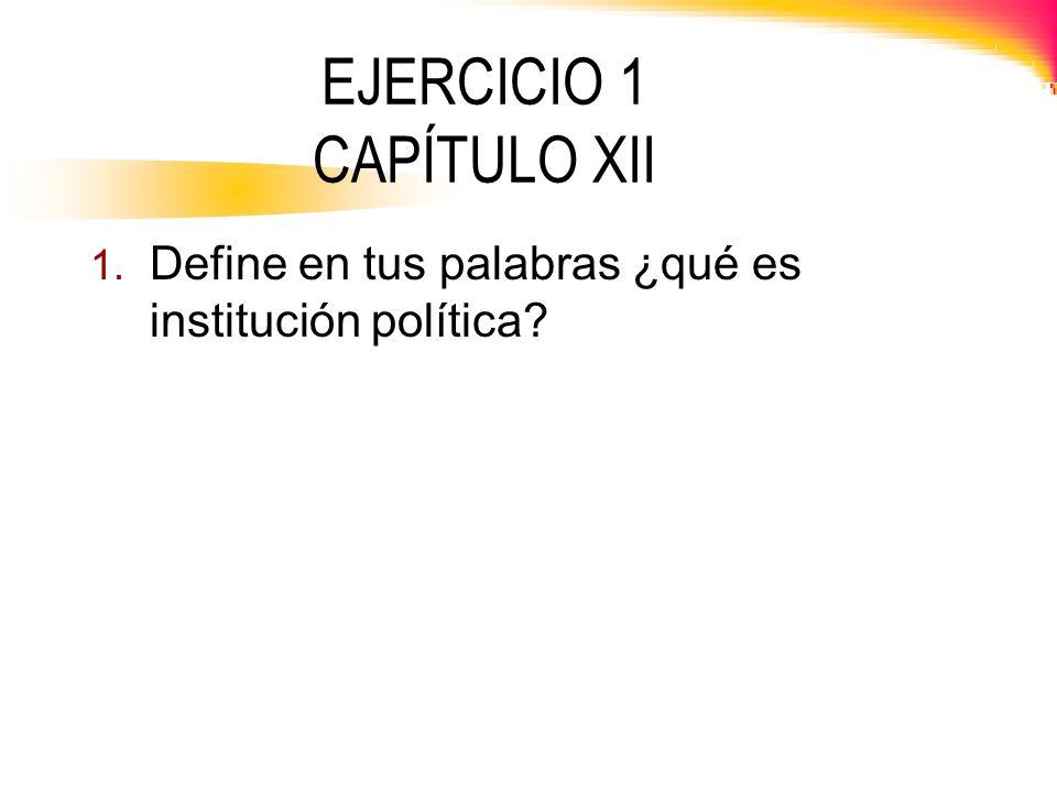 EJERCICIO 1 CAPÍTULO XII 1. Define en tus palabras ¿qué es institución política?