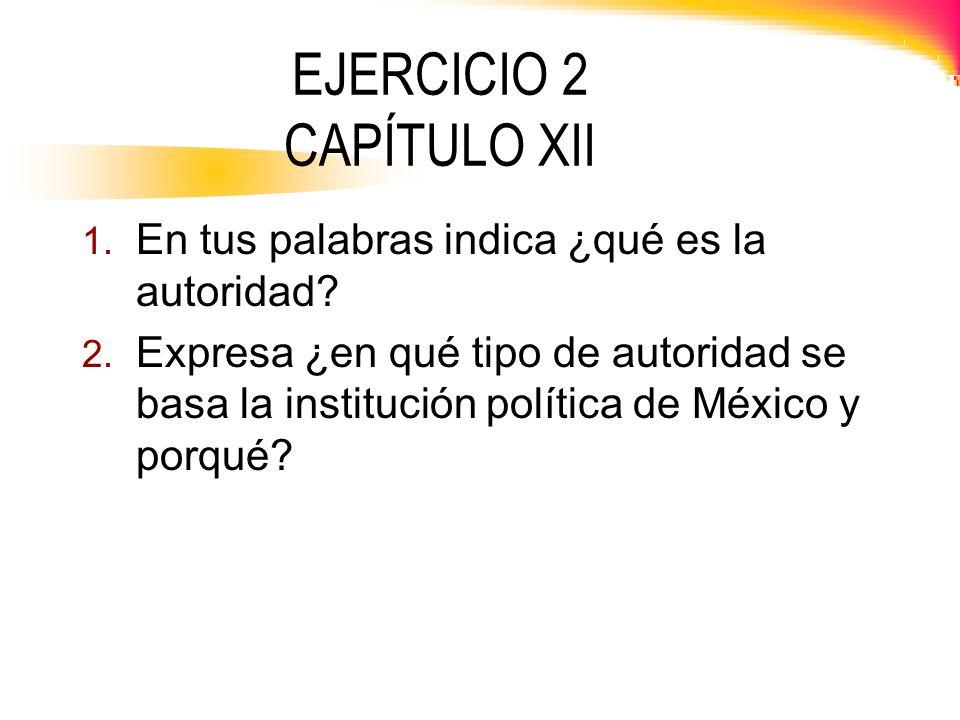 EJERCICIO 2 CAPÍTULO XII 1. En tus palabras indica ¿qué es la autoridad? 2. Expresa ¿en qué tipo de autoridad se basa la institución política de Méxic