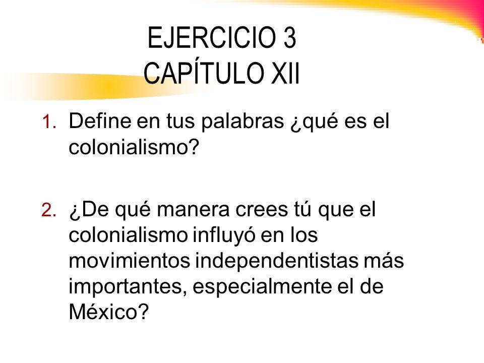 EJERCICIO 3 CAPÍTULO XII 1. Define en tus palabras ¿qué es el colonialismo? 2. ¿De qué manera crees tú que el colonialismo influyó en los movimientos