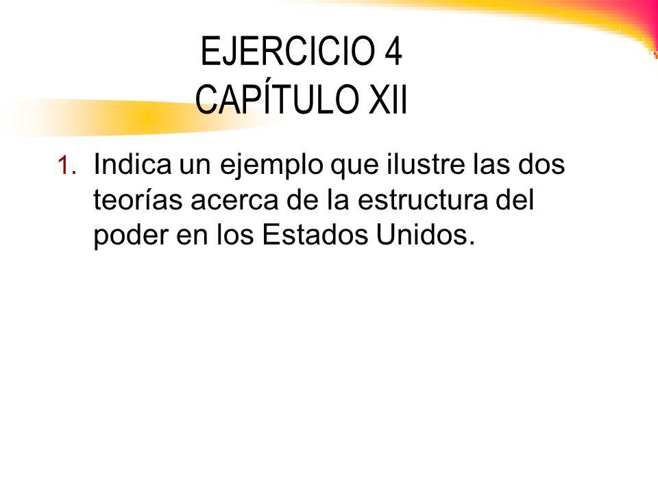 EJERCICIO 4 CAPÍTULO XII 1. Indica un ejemplo que ilustre las dos teorías acerca de la estructura del poder en los Estados Unidos.