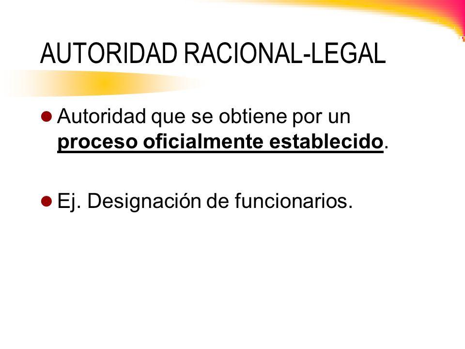 AUTORIDAD RACIONAL-LEGAL Autoridad que se obtiene por un proceso oficialmente establecido. Ej. Designación de funcionarios.
