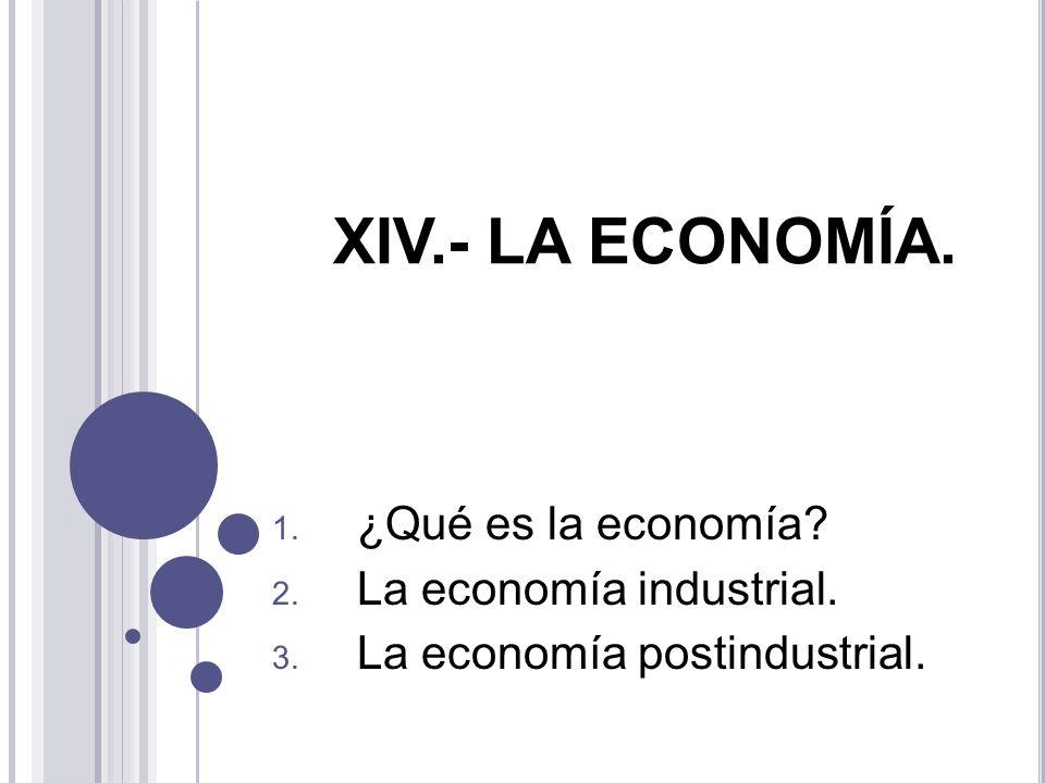 XIV.- LA ECONOMÍA. 1. ¿Qué es la economía? 2. La economía industrial. 3. La economía postindustrial.