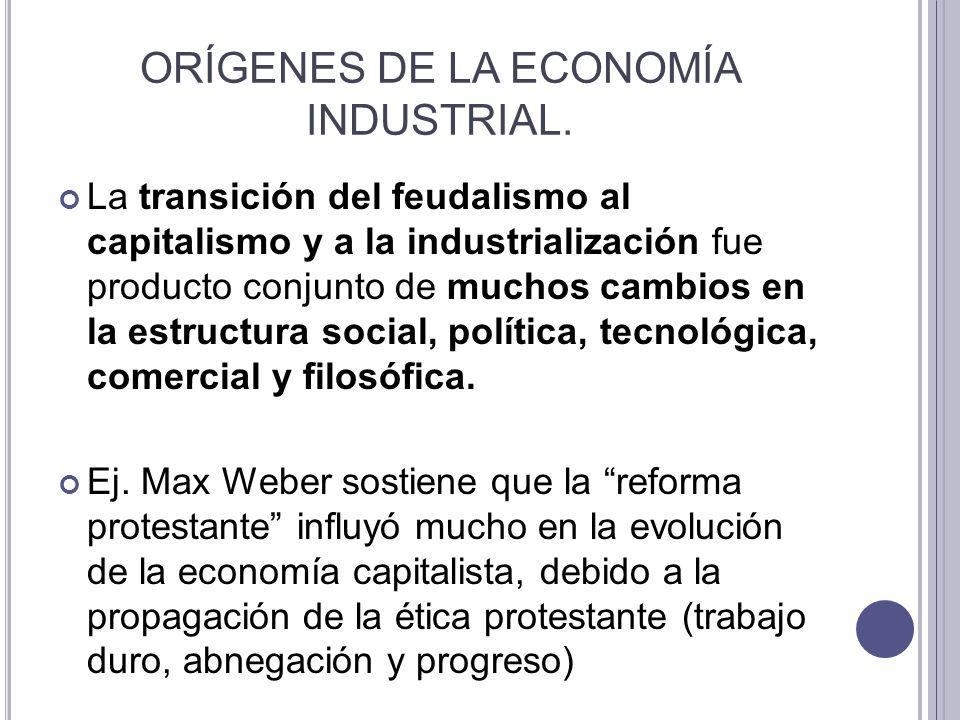 ORÍGENES DE LA ECONOMÍA INDUSTRIAL. La transición del feudalismo al capitalismo y a la industrialización fue producto conjunto de muchos cambios en la
