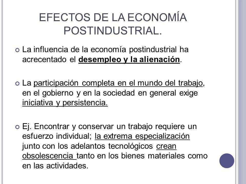 EFECTOS DE LA ECONOMÍA POSTINDUSTRIAL. La influencia de la economía postindustrial ha acrecentado el desempleo y la alienación. La participación compl