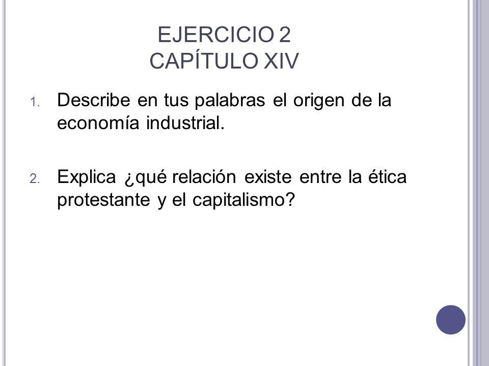 EJERCICIO 2 CAPÍTULO XIV 1. Describe en tus palabras el origen de la economía industrial. 2. Explica ¿qué relación existe entre la ética protestante y