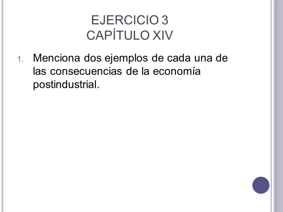 EJERCICIO 3 CAPÍTULO XIV 1. Menciona dos ejemplos de cada una de las consecuencias de la economía postindustrial.
