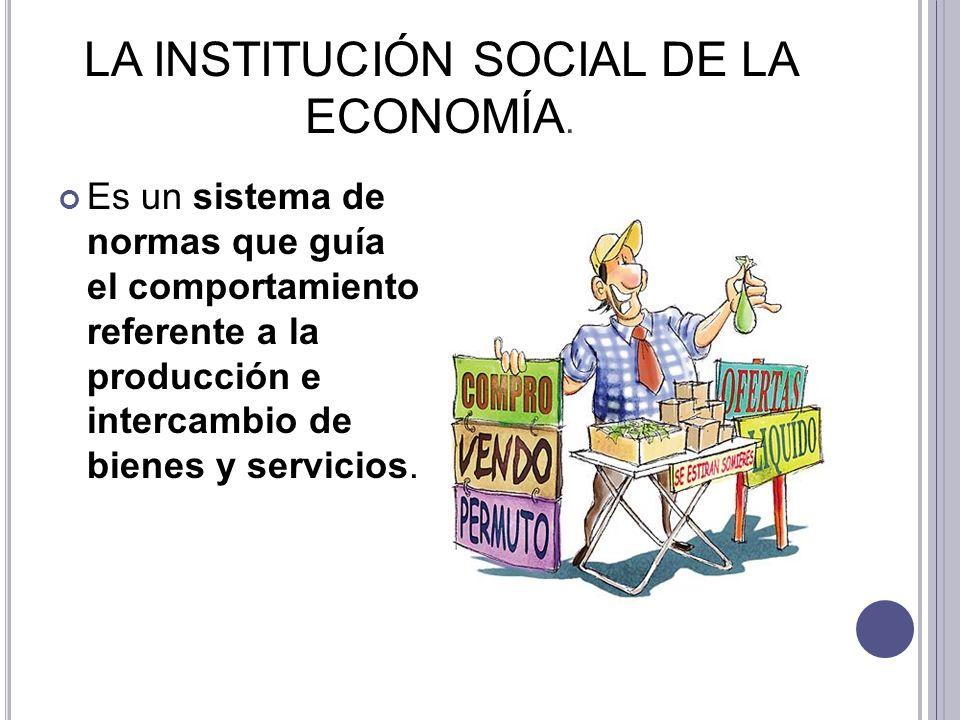 LA INSTITUCIÓN SOCIAL DE LA ECONOMÍA. Es un sistema de normas que guía el comportamiento referente a la producción e intercambio de bienes y servicios