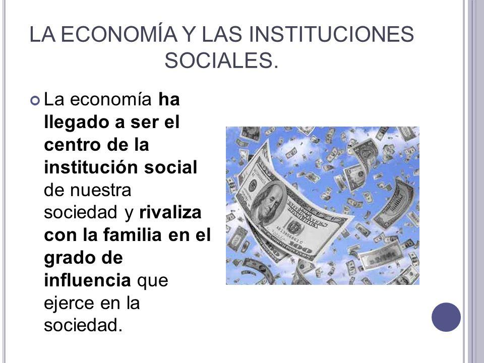 LA ECONOMÍA Y LAS INSTITUCIONES SOCIALES. La economía ha llegado a ser el centro de la institución social de nuestra sociedad y rivaliza con la famili