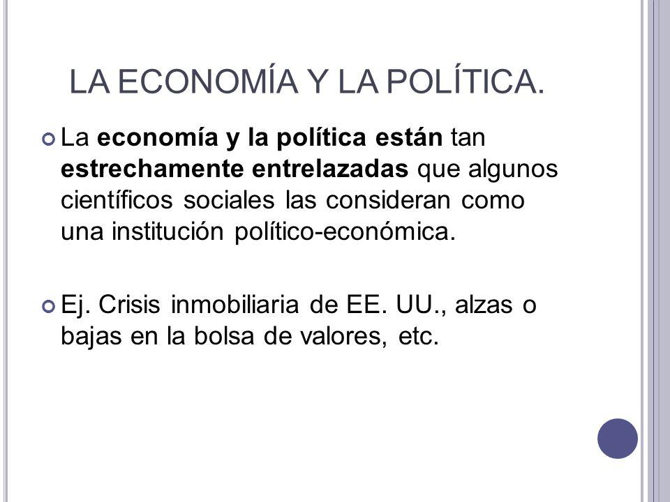 LA ECONOMÍA Y LA POLÍTICA. La economía y la política están tan estrechamente entrelazadas que algunos científicos sociales las consideran como una ins
