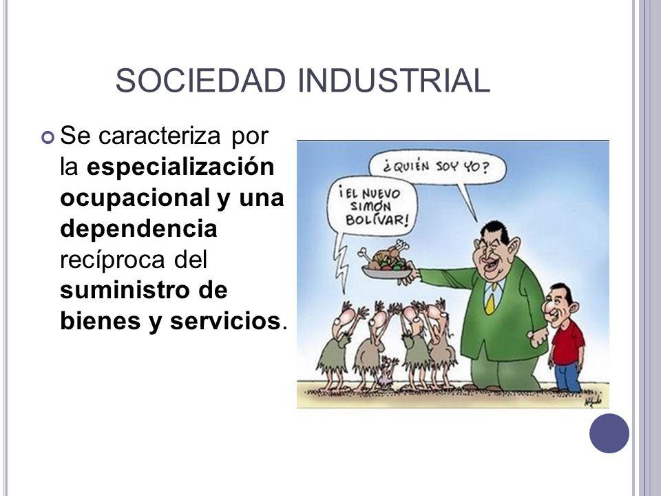 SOCIEDAD INDUSTRIAL Se caracteriza por la especialización ocupacional y una dependencia recíproca del suministro de bienes y servicios.