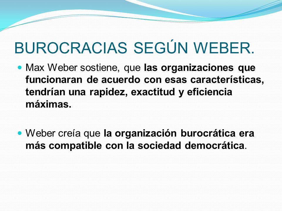 BUROCRACIAS SEGÚN WEBER. Max Weber sostiene, que las organizaciones que funcionaran de acuerdo con esas características, tendrían una rapidez, exactit