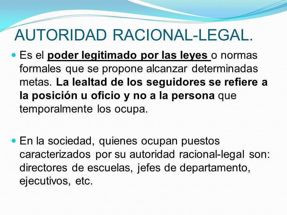 AUTORIDAD RACIONAL-LEGAL. Es el poder legitimado por las leyes o normas formales que se propone alcanzar determinadas metas. La lealtad de los seguido