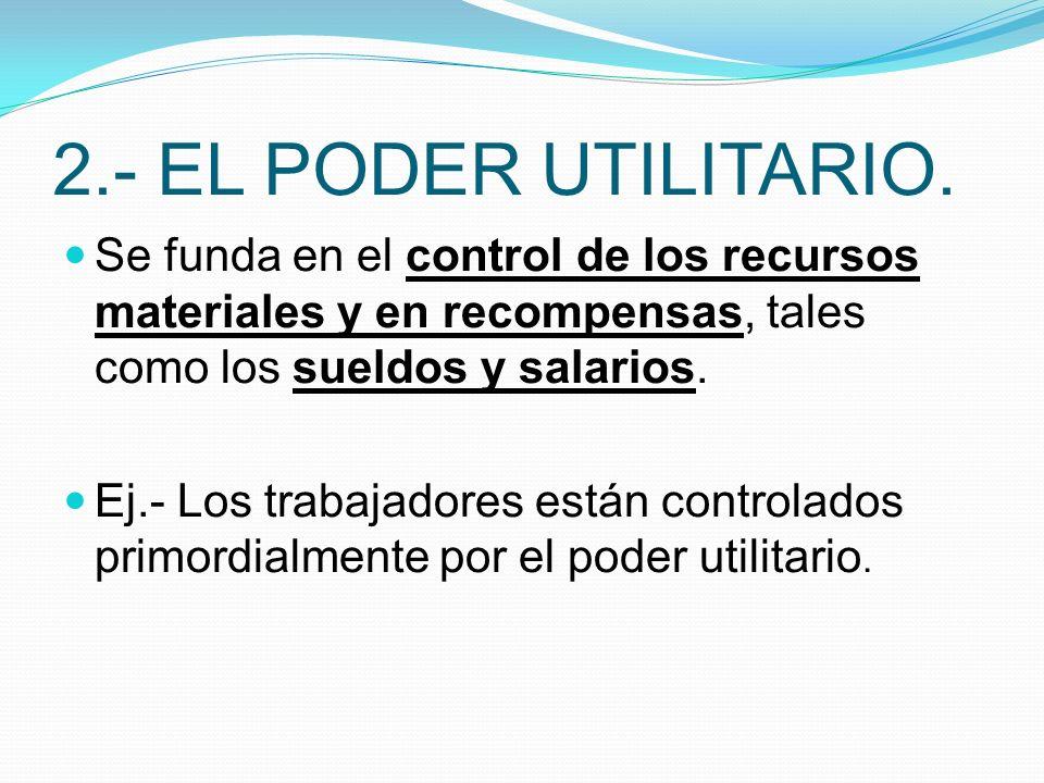 2.- EL PODER UTILITARIO. Se funda en el control de los recursos materiales y en recompensas, tales como los sueldos y salarios. Ej.- Los trabajadores