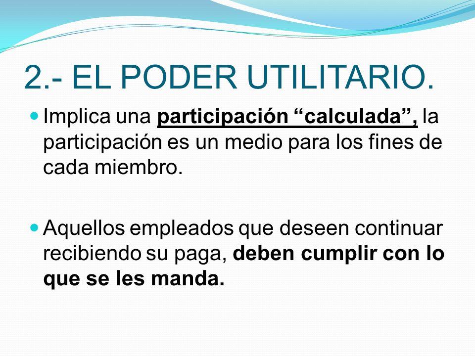 2.- EL PODER UTILITARIO. Implica una participación calculada, la participación es un medio para los fines de cada miembro. Aquellos empleados que dese