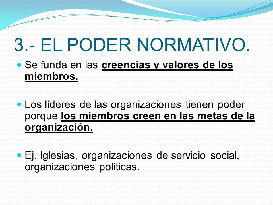 3.- EL PODER NORMATIVO. Se funda en las creencias y valores de los miembros. Los líderes de las organizaciones tienen poder porque los miembros creen
