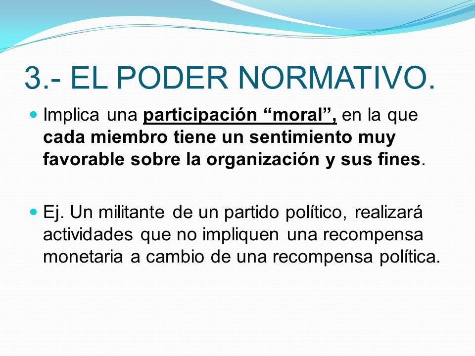 3.- EL PODER NORMATIVO. Implica una participación moral, en la que cada miembro tiene un sentimiento muy favorable sobre la organización y sus fines.